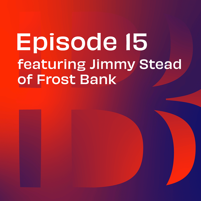 episode 15 featuring jimmy stead of frost bank