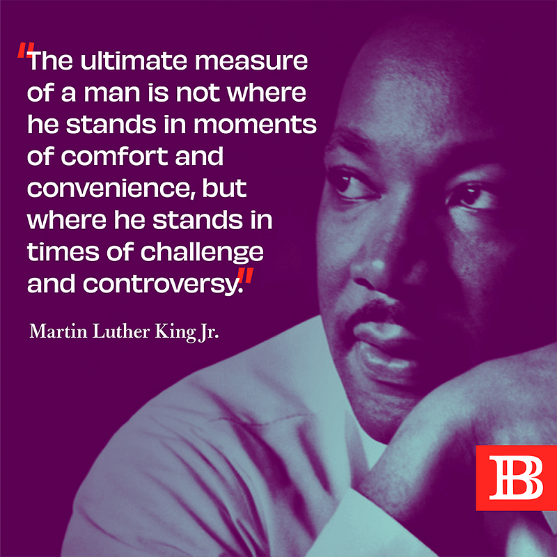 """""""The ultimate measure of a man is not where he stands in moments of comfort and convenience, but where he stands in times of challenge and controversy."""" - Dr. Martin Luther King, JR"""
