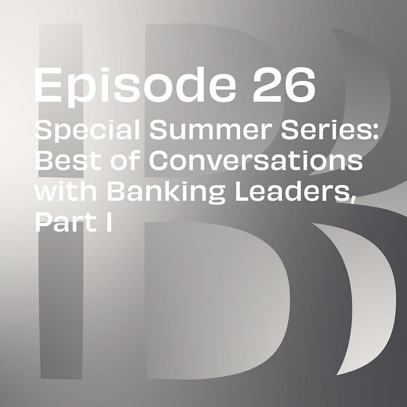 Special Summer Series: Best of Conversations with Banking Leaders, Part I