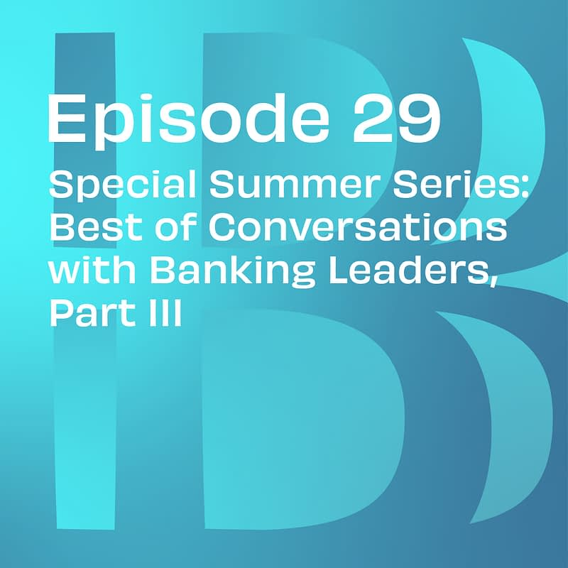 Special Summer Series: Best of Conversations with Banking Leaders, Part III