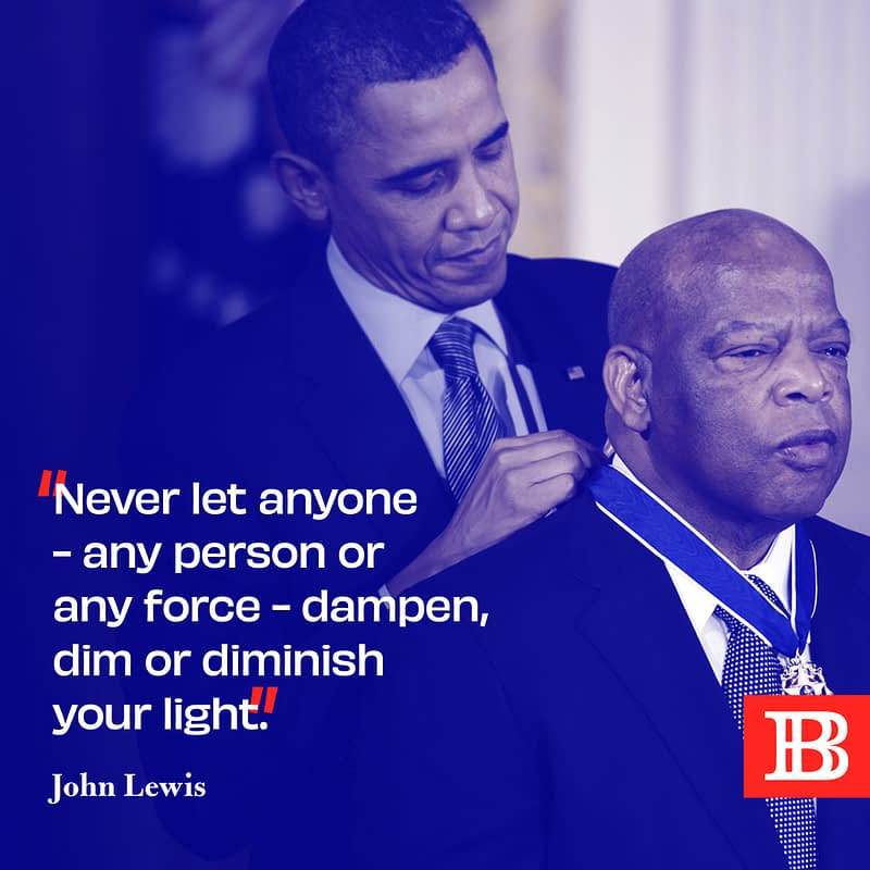 Never let anyone - any person or any force - dampen, dim or diminish your light. ~ John Lewis
